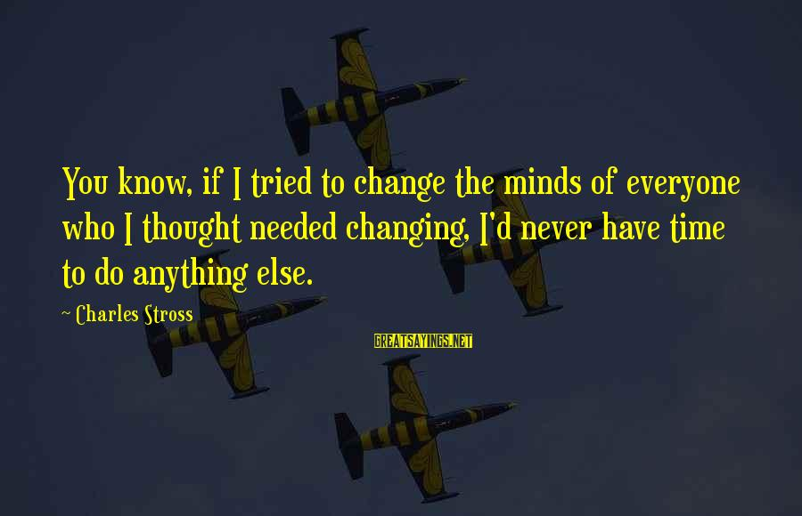 Lutility Sayings By Charles Stross: You know, if I tried to change the minds of everyone who I thought needed