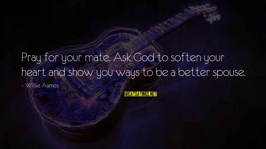 Lutility Sayings By Willie Aames: Pray for your mate. Ask God to soften your heart and show you ways to