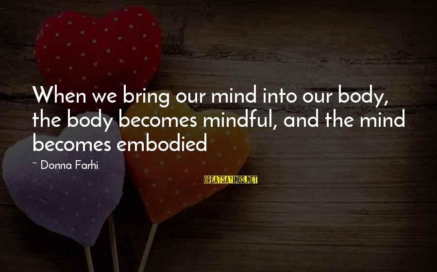 Luxenburg Sayings By Donna Farhi: When we bring our mind into our body, the body becomes mindful, and the mind