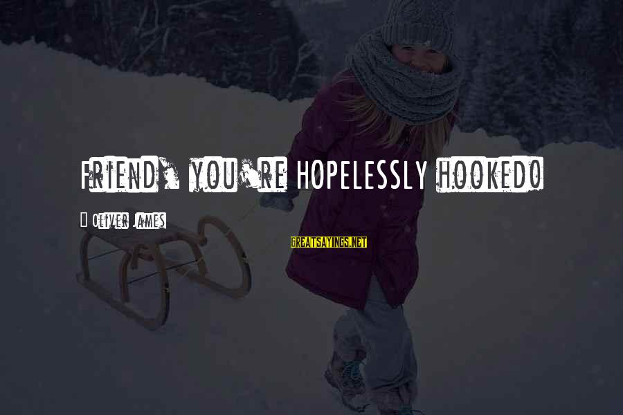 Luxenburg Sayings By Oliver James: Friend, you're HOPELESSLY hooked!
