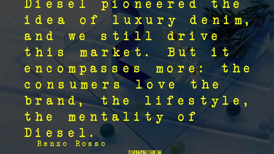 Luxury Lifestyle Sayings By Renzo Rosso: Diesel pioneered the idea of luxury denim, and we still drive this market. But it