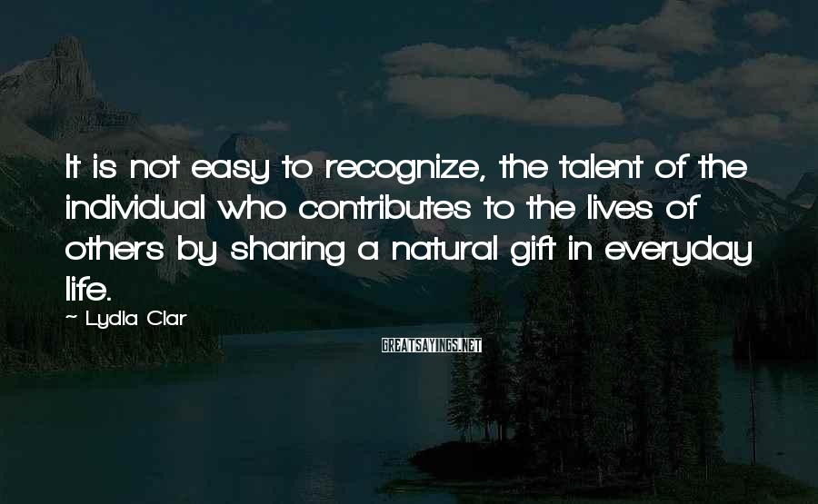 Lydia Clar Sayings: It is not easy to recognize, the talent of the individual who contributes to the