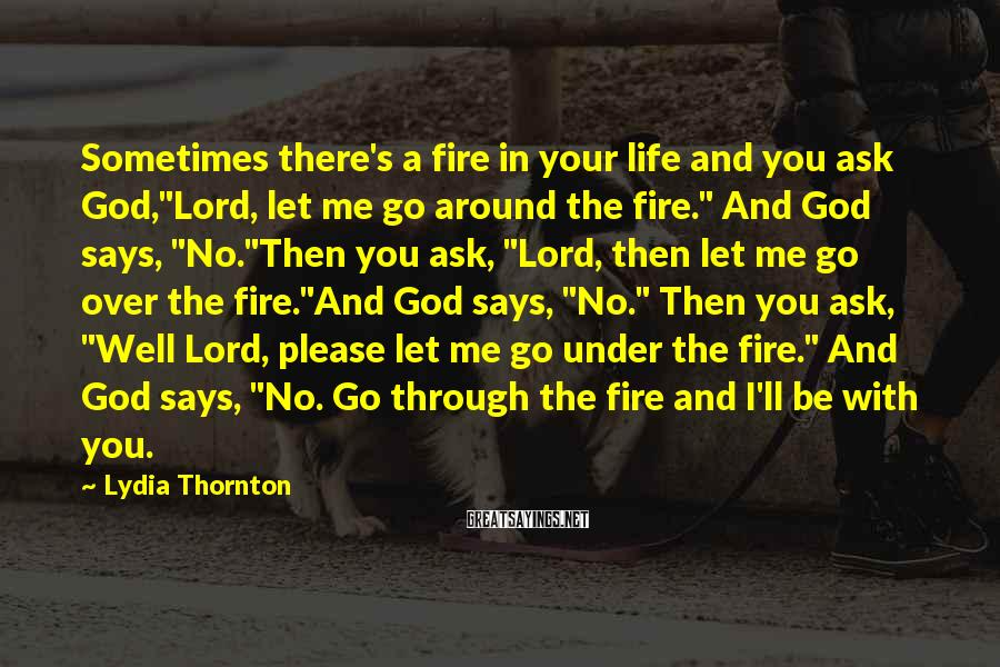 """Lydia Thornton Sayings: Sometimes there's a fire in your life and you ask God,""""Lord, let me go around"""