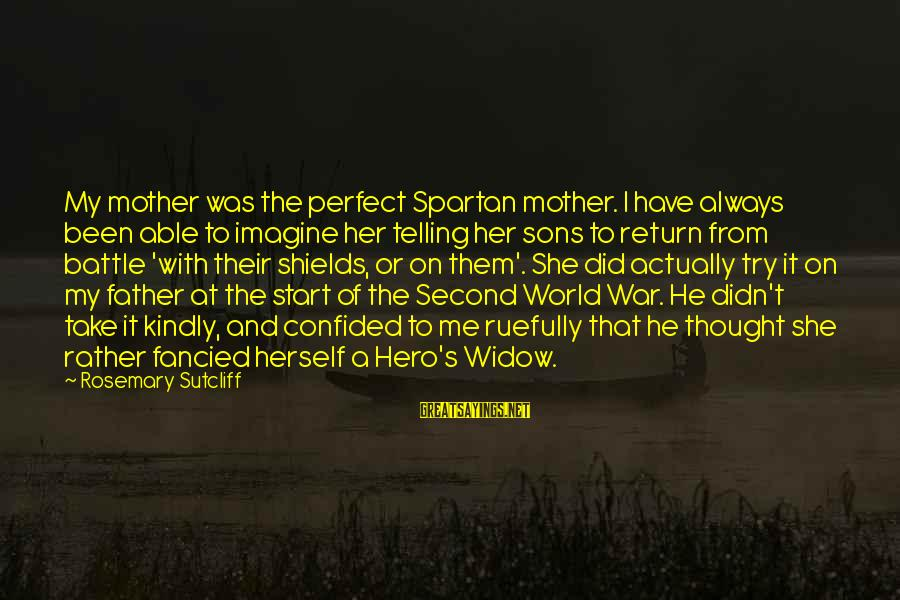 Lying About Stupid Things Sayings By Rosemary Sutcliff: My mother was the perfect Spartan mother. I have always been able to imagine her