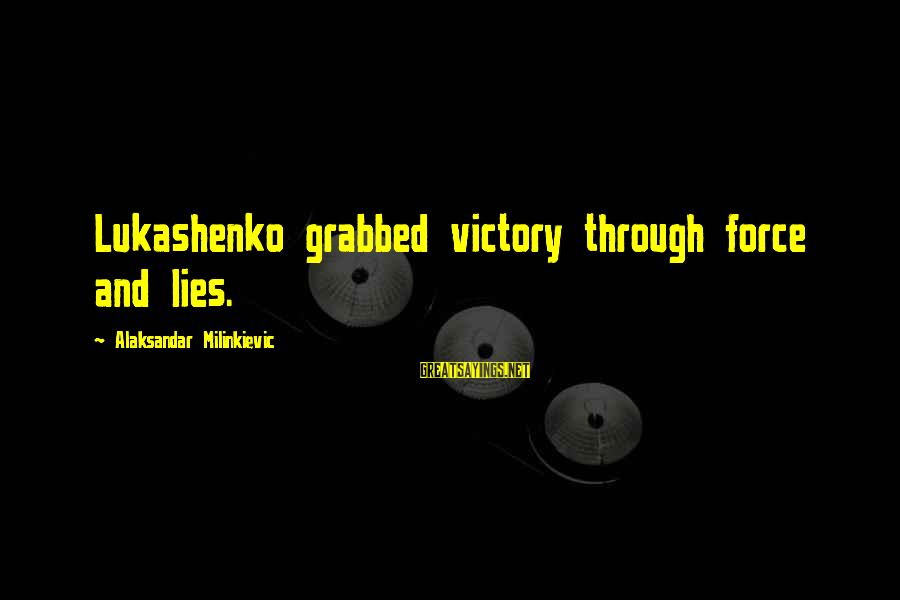 Lying Deceit Sayings By Alaksandar Milinkievic: Lukashenko grabbed victory through force and lies.