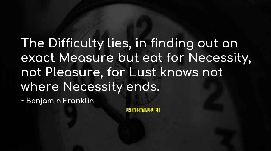 Lying Deceit Sayings By Benjamin Franklin: The Difficulty lies, in finding out an exact Measure but eat for Necessity, not Pleasure,