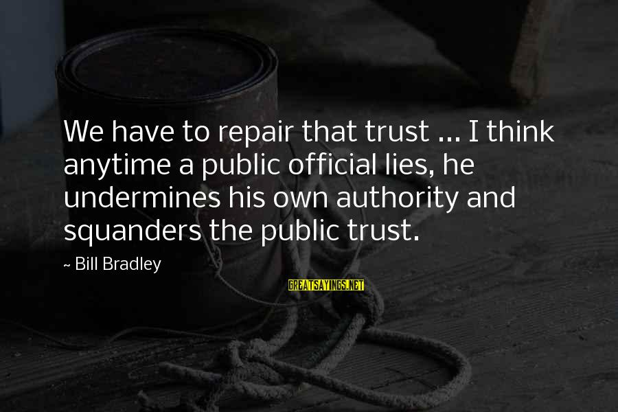 Lying Deceit Sayings By Bill Bradley: We have to repair that trust ... I think anytime a public official lies, he