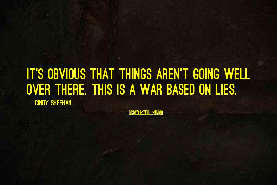 Lying Deceit Sayings By Cindy Sheehan: It's obvious that things aren't going well over there. This is a war based on