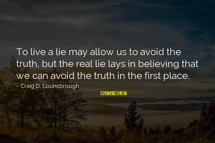 Lying Deceit Sayings By Craig D. Lounsbrough: To live a lie may allow us to avoid the truth, but the real lie