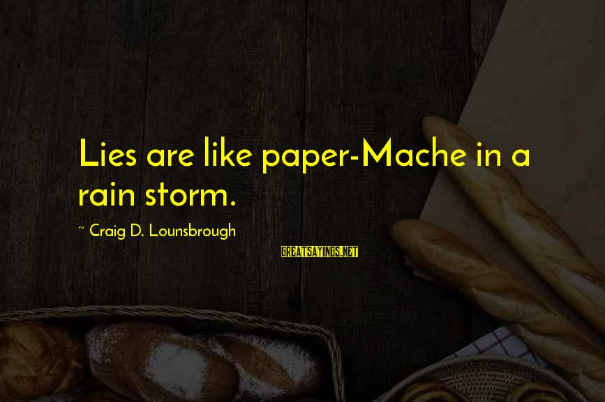 Lying Deceit Sayings By Craig D. Lounsbrough: Lies are like paper-Mache in a rain storm.