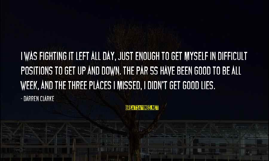 Lying Deceit Sayings By Darren Clarke: I was fighting it left all day, just enough to get myself in difficult positions