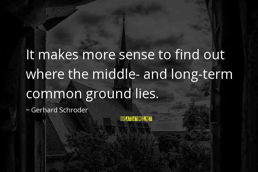Lying Deceit Sayings By Gerhard Schroder: It makes more sense to find out where the middle- and long-term common ground lies.