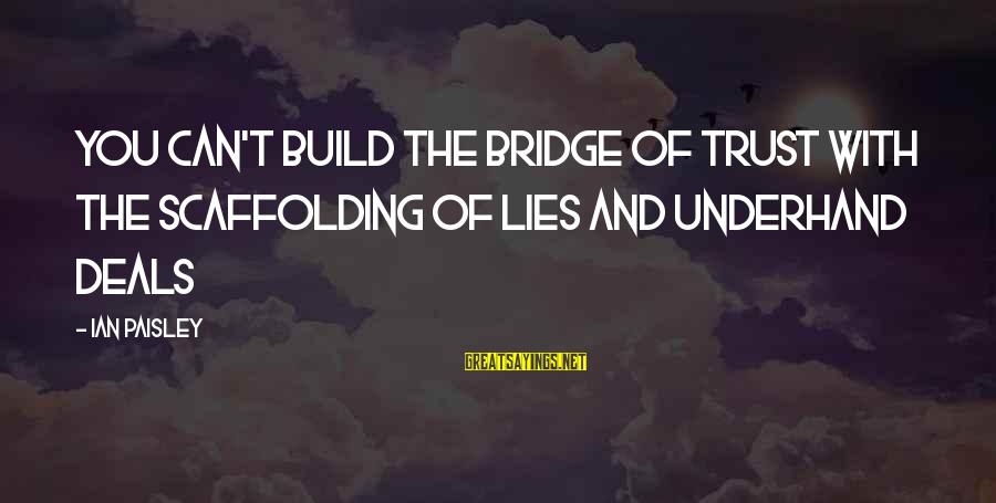 Lying Deceit Sayings By Ian Paisley: You can't build the bridge of trust with the scaffolding of lies and underhand deals