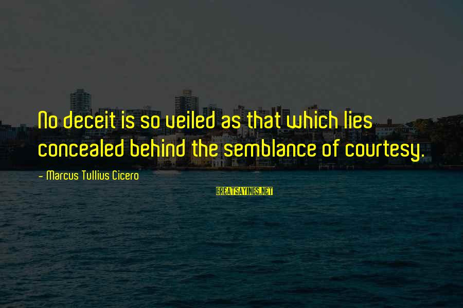 Lying Deceit Sayings By Marcus Tullius Cicero: No deceit is so veiled as that which lies concealed behind the semblance of courtesy.