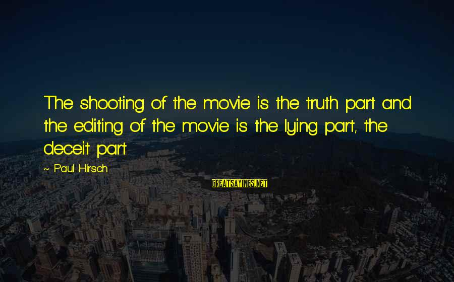 Lying Deceit Sayings By Paul Hirsch: The shooting of the movie is the truth part and the editing of the movie