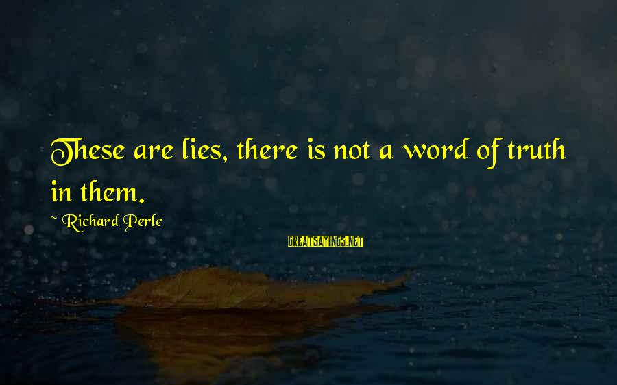Lying Deceit Sayings By Richard Perle: These are lies, there is not a word of truth in them.