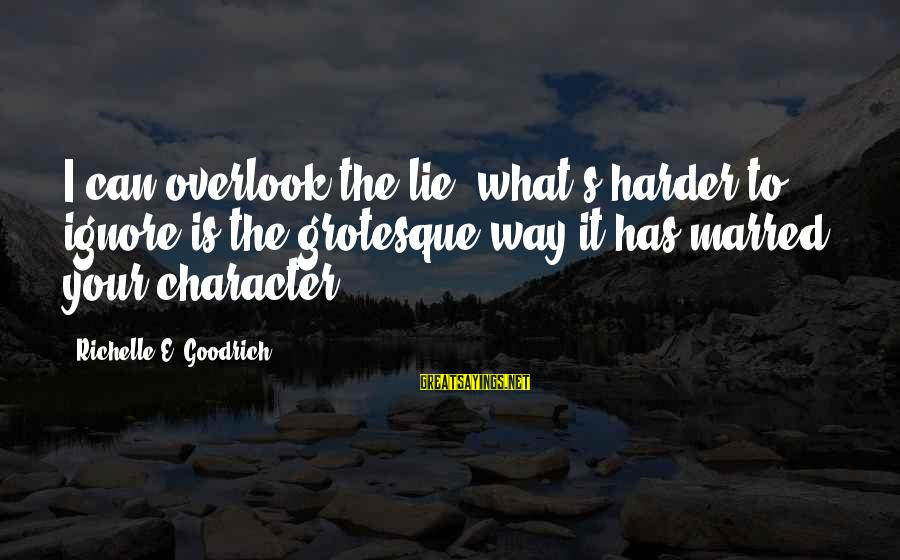 Lying Deceit Sayings By Richelle E. Goodrich: I can overlook the lie; what's harder to ignore is the grotesque way it has