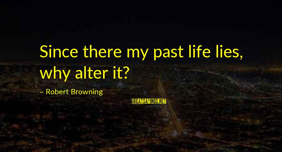 Lying Deceit Sayings By Robert Browning: Since there my past life lies, why alter it?