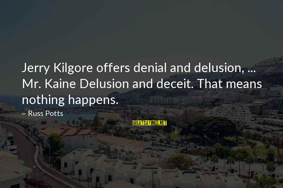 Lying Deceit Sayings By Russ Potts: Jerry Kilgore offers denial and delusion, ... Mr. Kaine Delusion and deceit. That means nothing