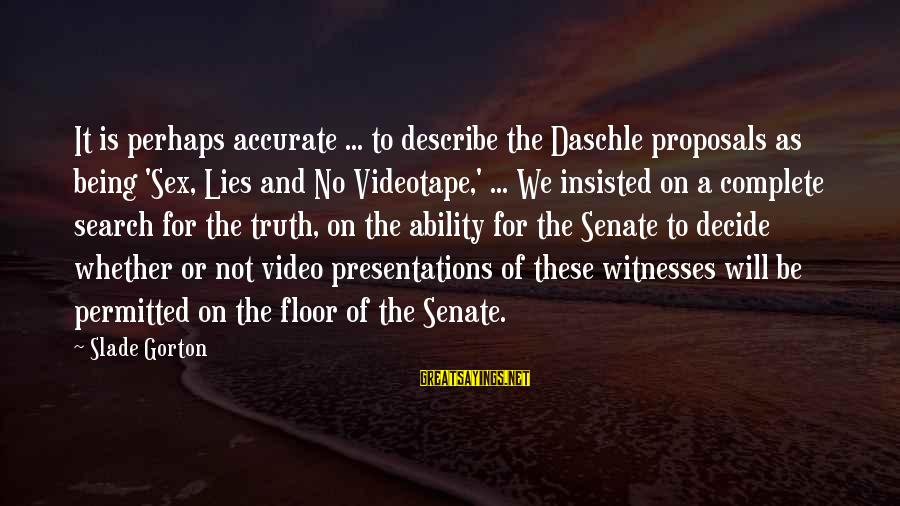 Lying Deceit Sayings By Slade Gorton: It is perhaps accurate ... to describe the Daschle proposals as being 'Sex, Lies and