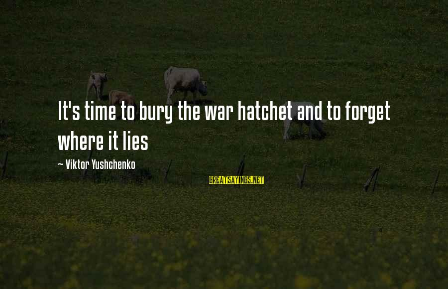 Lying Deceit Sayings By Viktor Yushchenko: It's time to bury the war hatchet and to forget where it lies