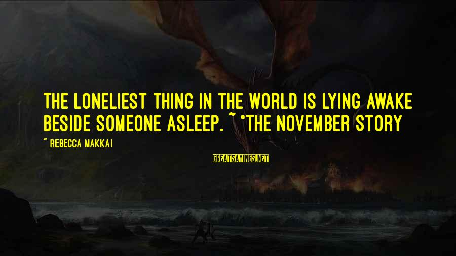 """Lying To Your Spouse Sayings By Rebecca Makkai: The loneliest thing in the world is lying awake beside someone asleep. ~ """"The November"""