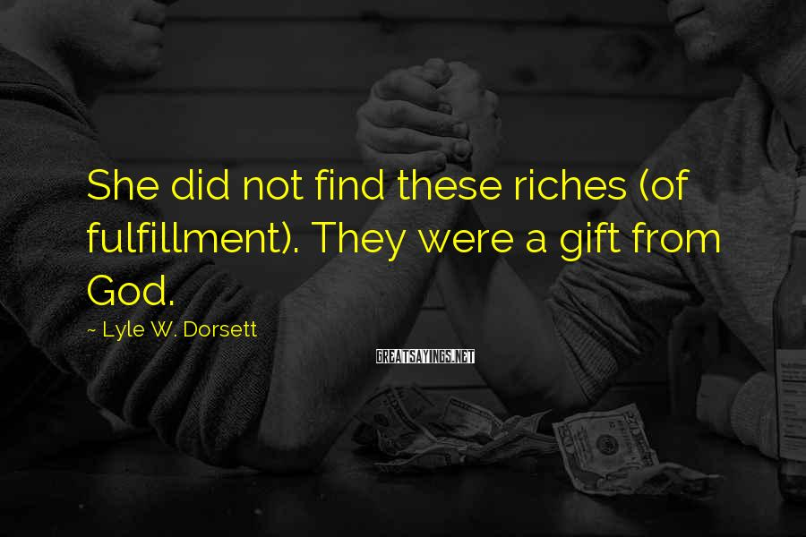 Lyle W. Dorsett Sayings: She did not find these riches (of fulfillment). They were a gift from God.