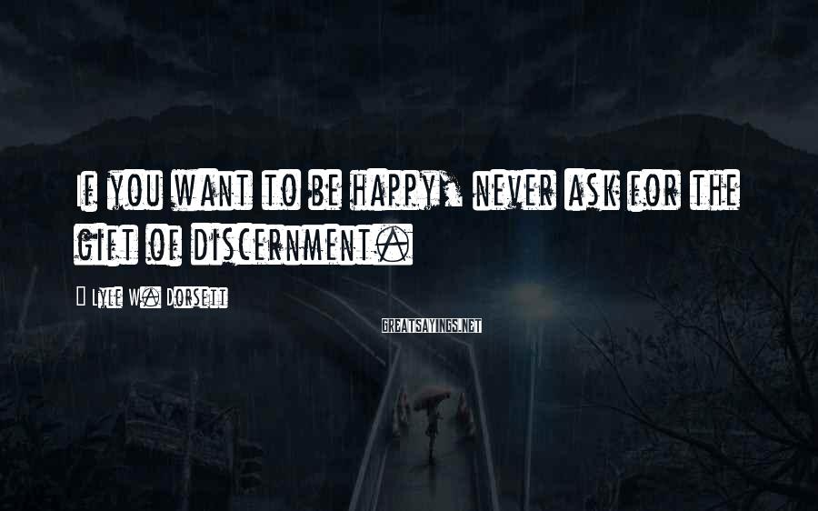 Lyle W. Dorsett Sayings: If you want to be happy, never ask for the gift of discernment.