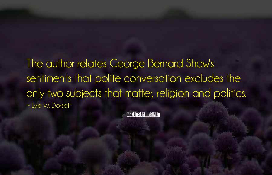 Lyle W. Dorsett Sayings: The author relates George Bernard Shaw's sentiments that polite conversation excludes the only two subjects