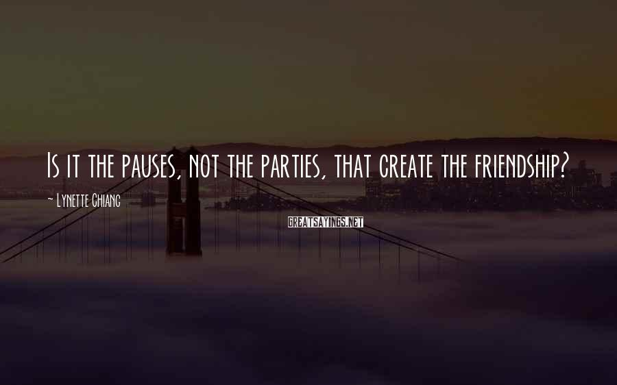Lynette Chiang Sayings: Is it the pauses, not the parties, that create the friendship?