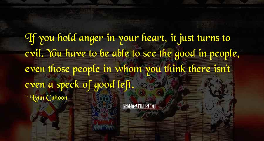 Lynn Cahoon Sayings: If you hold anger in your heart, it just turns to evil. You have to