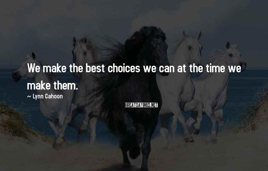 Lynn Cahoon Sayings: We make the best choices we can at the time we make them.