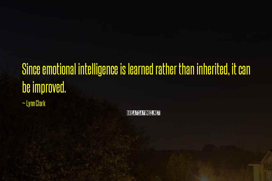 Lynn Clark Sayings: Since emotional intelligence is learned rather than inherited, it can be improved.