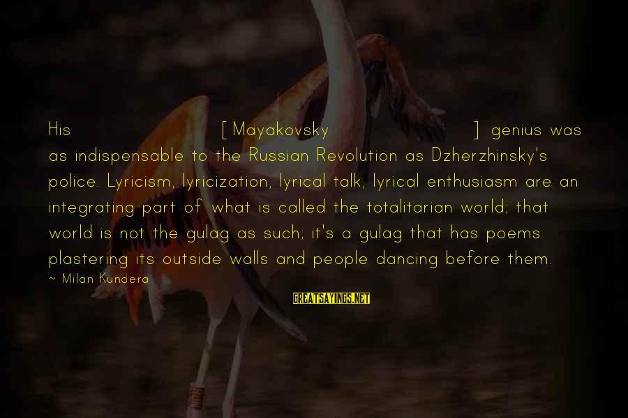 Lyrical Genius Sayings By Milan Kundera: His [Mayakovsky] genius was as indispensable to the Russian Revolution as Dzherzhinsky's police. Lyricism, lyricization,