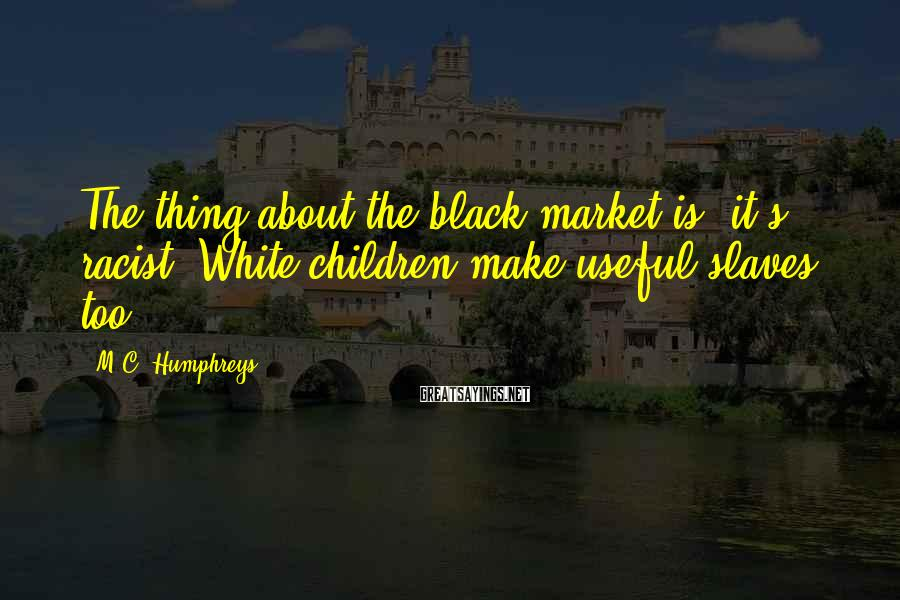 M.C. Humphreys Sayings: The thing about the black market is, it's racist. White children make useful slaves, too.