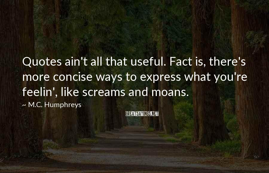 M.C. Humphreys Sayings: Quotes ain't all that useful. Fact is, there's more concise ways to express what you're