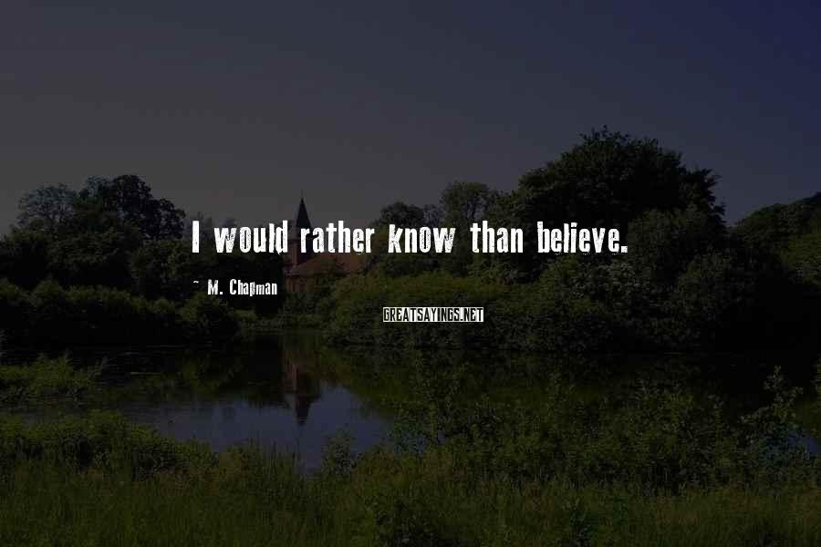 M. Chapman Sayings: I would rather know than believe.