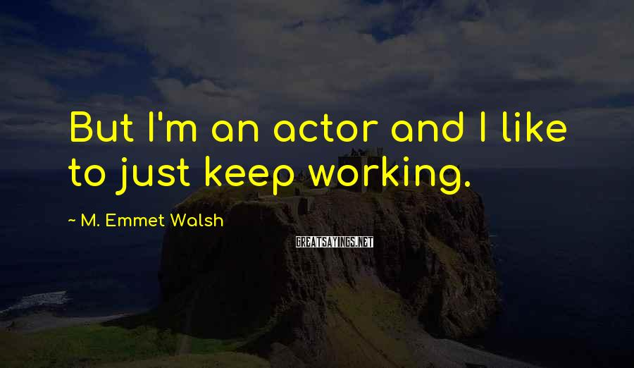 M. Emmet Walsh Sayings: But I'm an actor and I like to just keep working.