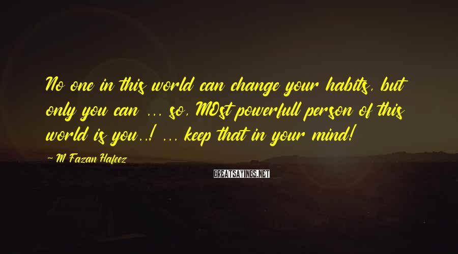 M Fazan Hafeez Sayings: No one in this world can change your habits, but only you can ... so,
