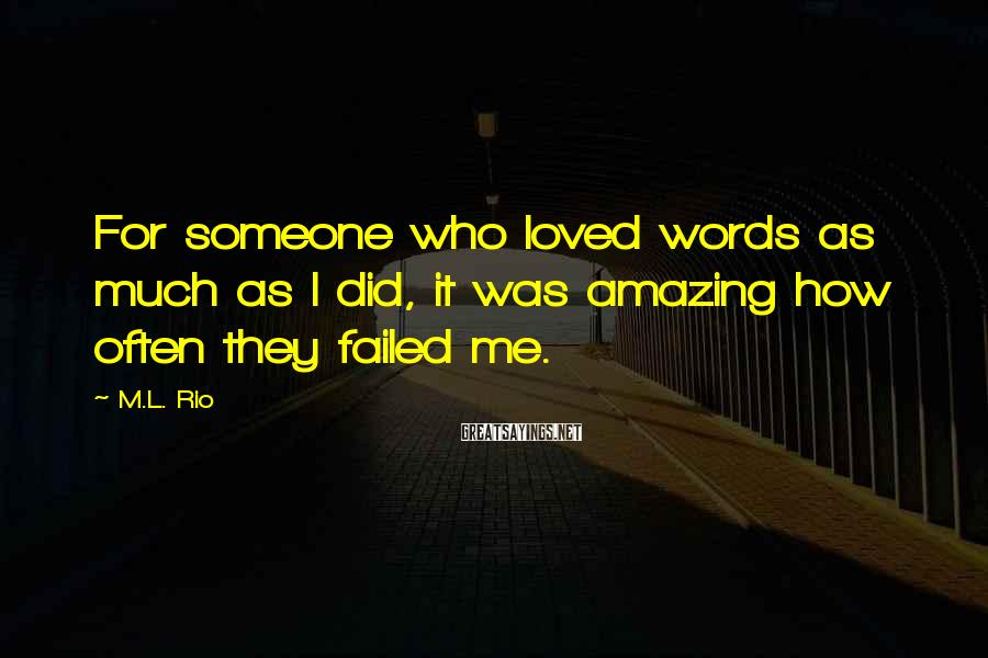 M.L. Rio Sayings: For someone who loved words as much as I did, it was amazing how often