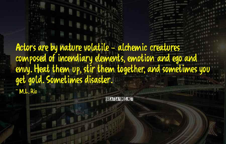 M.L. Rio Sayings: Actors are by nature volatile - alchemic creatures composed of incendiary elements, emotion and ego