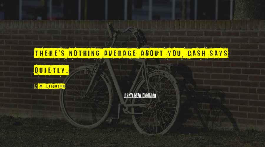 M. Leighton Sayings: There's nothing average about you, Cash says quietly.