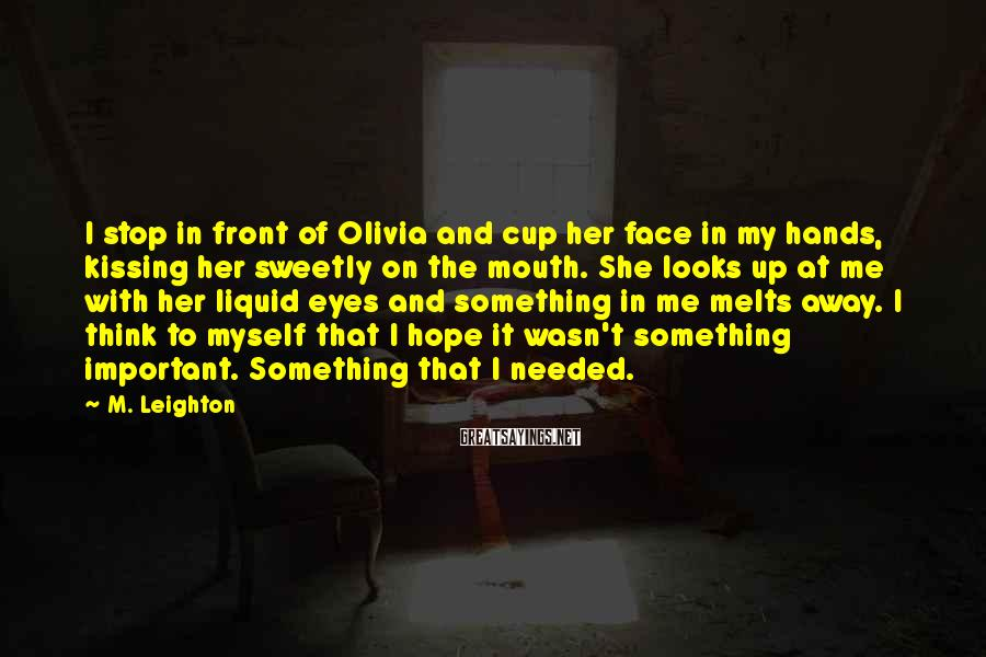 M. Leighton Sayings: I stop in front of Olivia and cup her face in my hands, kissing her