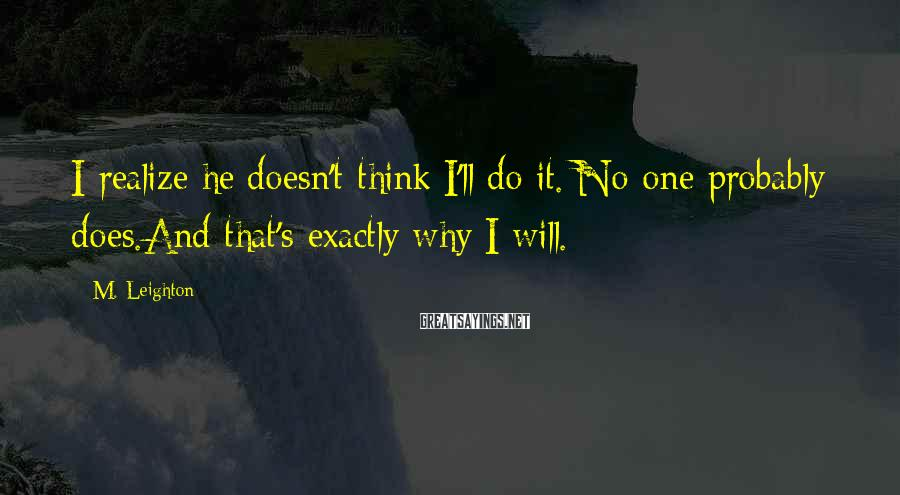 M. Leighton Sayings: I realize he doesn't think I'll do it. No one probably does.And that's exactly why