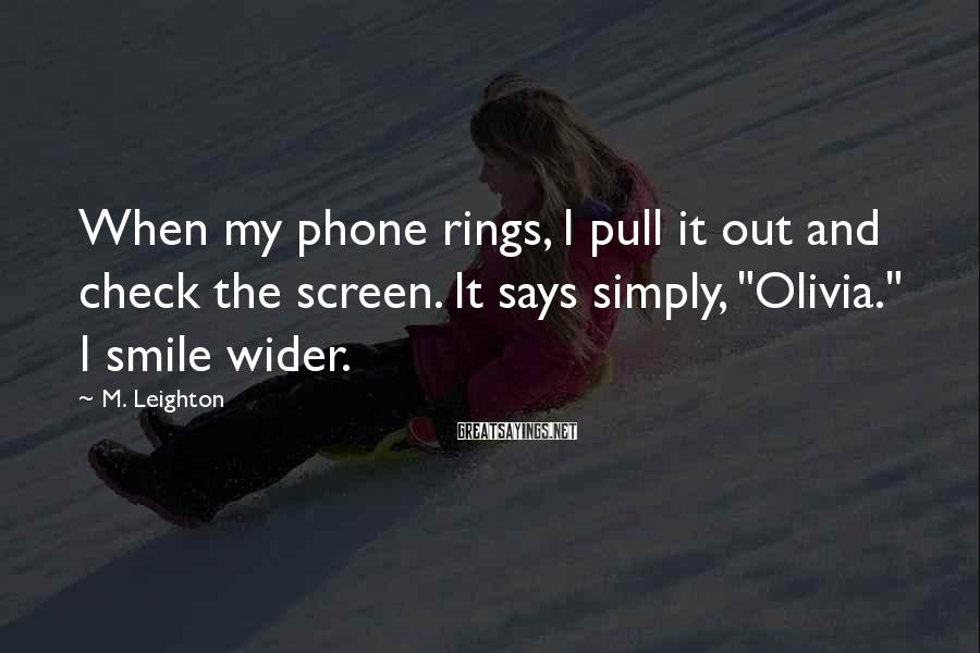 M. Leighton Sayings: When my phone rings, I pull it out and check the screen. It says simply,