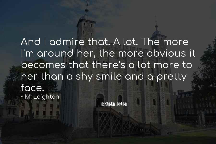 M. Leighton Sayings: And I admire that. A lot. The more I'm around her, the more obvious it