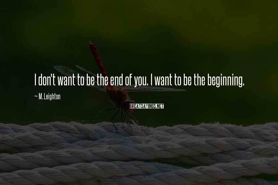 M. Leighton Sayings: I don't want to be the end of you. I want to be the beginning.