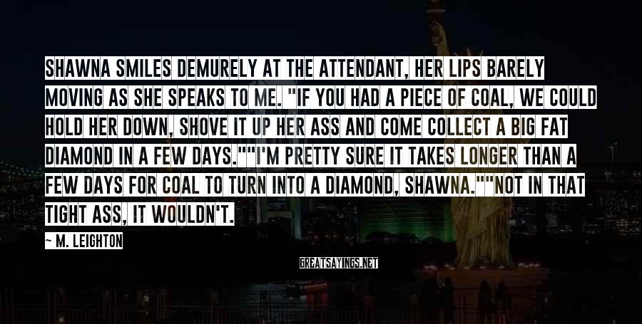M. Leighton Sayings: Shawna smiles demurely at the attendant, her lips barely moving as she speaks to me.