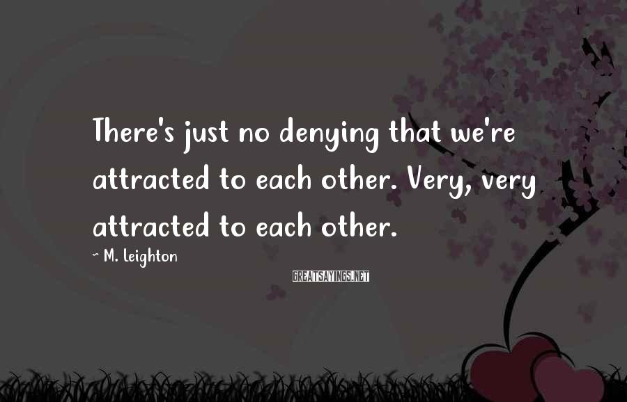 M. Leighton Sayings: There's just no denying that we're attracted to each other. Very, very attracted to each