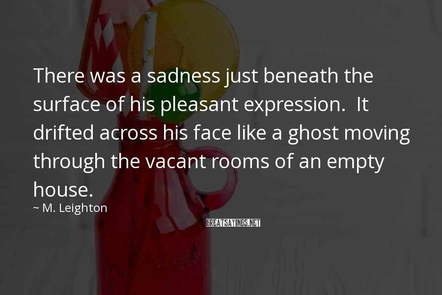 M. Leighton Sayings: There was a sadness just beneath the surface of his pleasant expression. It drifted across